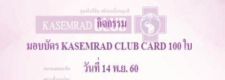 กิจกรรมมอบบัตร KASEMRAD CLUB CARD จำนวน 100 ใบ วันที่ 14 พ.ย. 2560